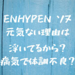 ENHYPENでソヌが元気ない理由は浮いてるから?病気で体調不良の噂も徹底調査!