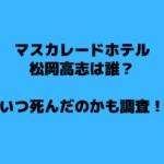 マスカレードホテル松岡高志は誰?いつ死んだのかも調査!