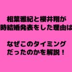 相葉雅紀と櫻井翔がダブル結婚発表をしたのは理由は?なぜこのタイミングだったのかを解説