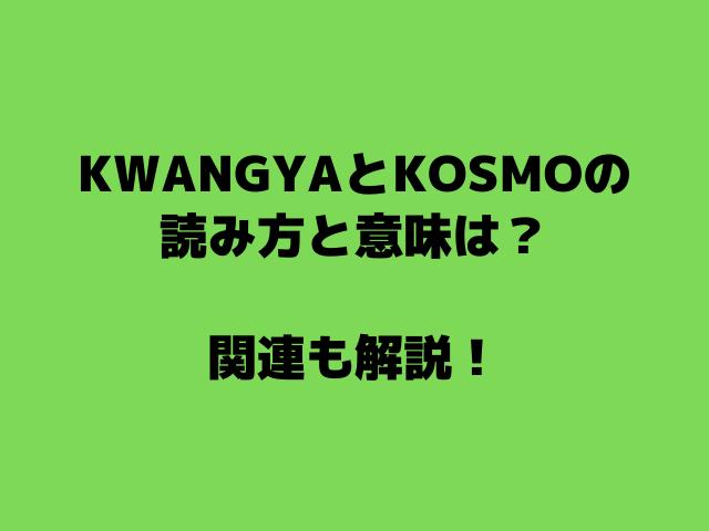 KWANGYAとKOSMOの読み方と意味は?関連も解説!